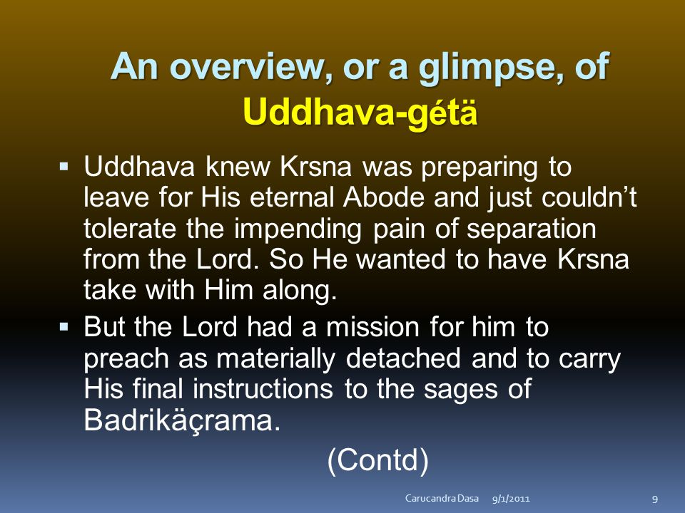 An overview, or a glimpse, of Uddhava-g é t ä  Uddhava knew Krsna was preparing to leave for His eternal Abode and just couldn't tolerate the impending pain of separation from the Lord.