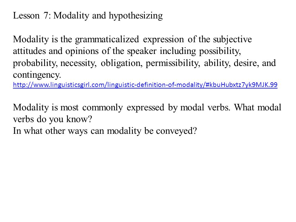Lesson 7: Modality and hypothesizing Modality is the grammaticalized expression of the subjective attitudes and opinions of the speaker including possibility, probability, necessity, obligation, permissibility, ability, desire, and contingency.