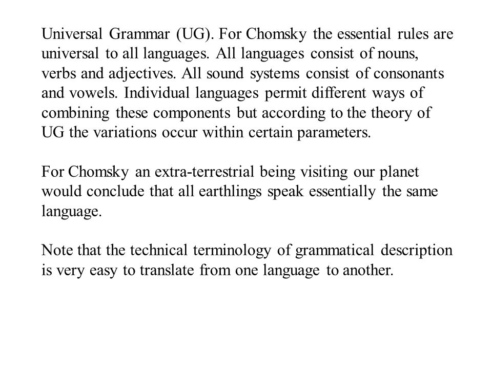 Universal Grammar (UG).For Chomsky the essential rules are universal to all languages.