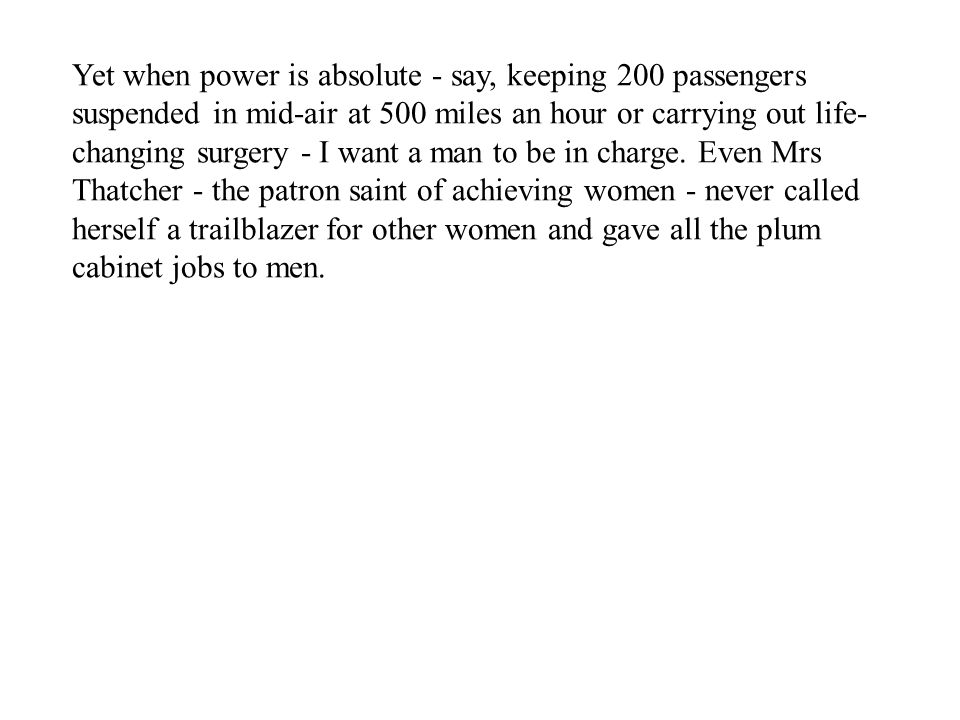 Yet when power is absolute - say, keeping 200 passengers suspended in mid-air at 500 miles an hour or carrying out life- changing surgery - I want a man to be in charge.