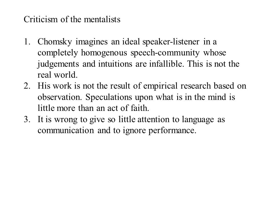 Criticism of the mentalists 1.Chomsky imagines an ideal speaker-listener in a completely homogenous speech-community whose judgements and intuitions are infallible.