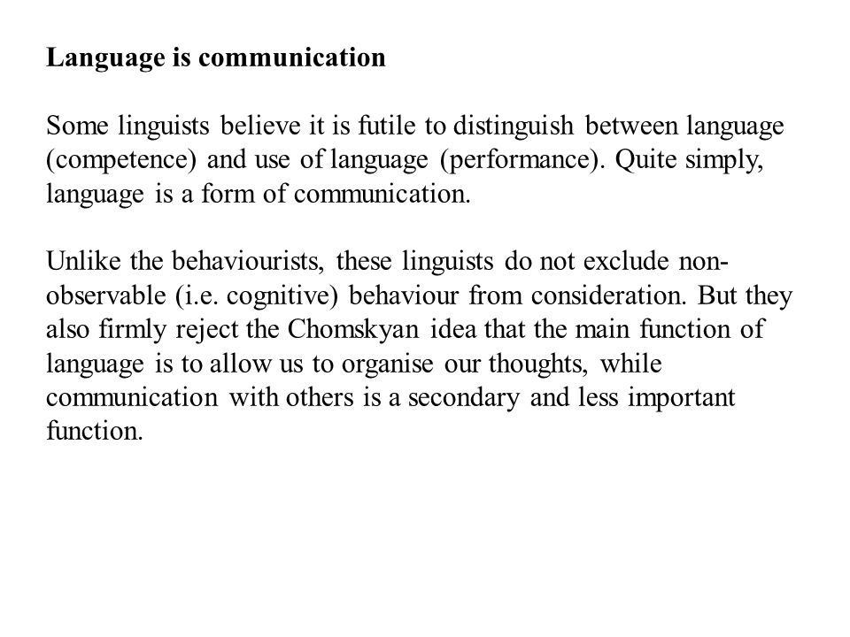 Language is communication Some linguists believe it is futile to distinguish between language (competence) and use of language (performance).