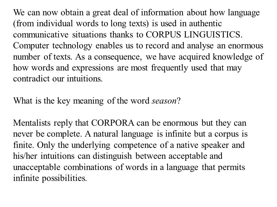 We can now obtain a great deal of information about how language (from individual words to long texts) is used in authentic communicative situations thanks to CORPUS LINGUISTICS.