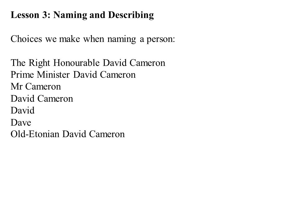 Lesson 3: Naming and Describing Choices we make when naming a person: The Right Honourable David Cameron Prime Minister David Cameron Mr Cameron David Cameron David Dave Old-Etonian David Cameron