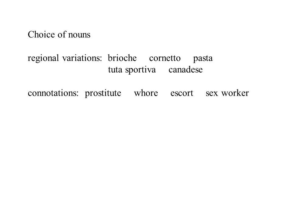 Choice of nouns regional variations: brioche cornetto pasta tuta sportiva canadese connotations: prostitute whore escort sex worker