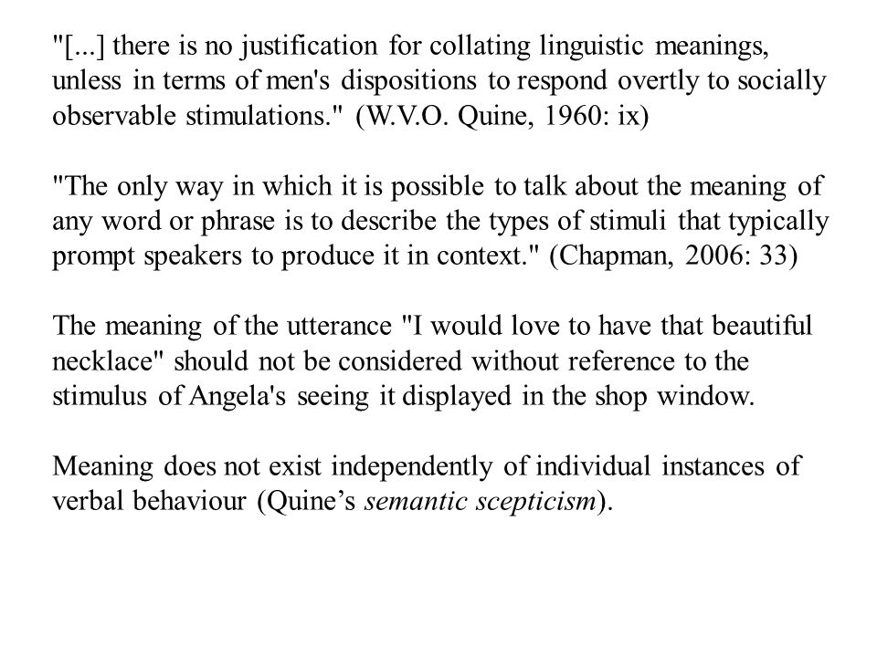 [...] there is no justification for collating linguistic meanings, unless in terms of men s dispositions to respond overtly to socially observable stimulations. (W.V.O.
