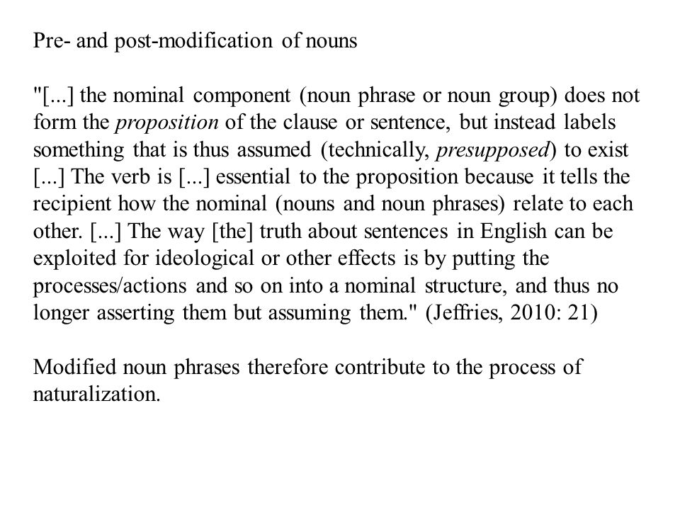 Pre- and post-modification of nouns [...] the nominal component (noun phrase or noun group) does not form the proposition of the clause or sentence, but instead labels something that is thus assumed (technically, presupposed) to exist [...] The verb is [...] essential to the proposition because it tells the recipient how the nominal (nouns and noun phrases) relate to each other.