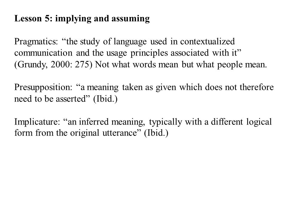 Lesson 5: implying and assuming Pragmatics: the study of language used in contextualized communication and the usage principles associated with it (Grundy, 2000: 275) Not what words mean but what people mean.