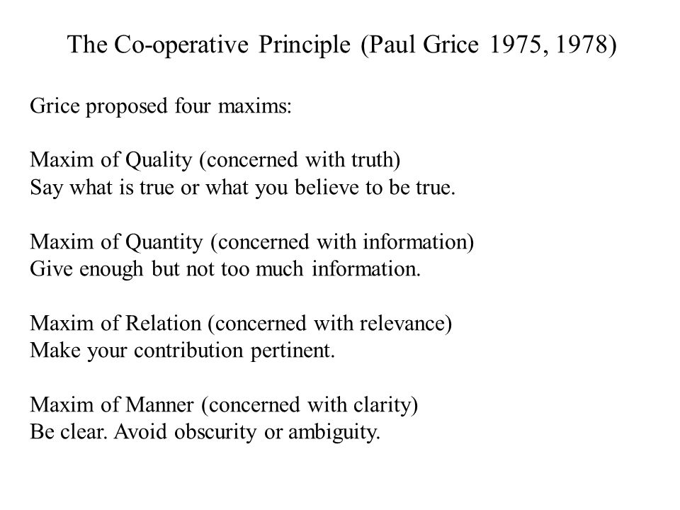 The Co-operative Principle (Paul Grice 1975, 1978) Grice proposed four maxims: Maxim of Quality (concerned with truth) Say what is true or what you believe to be true.