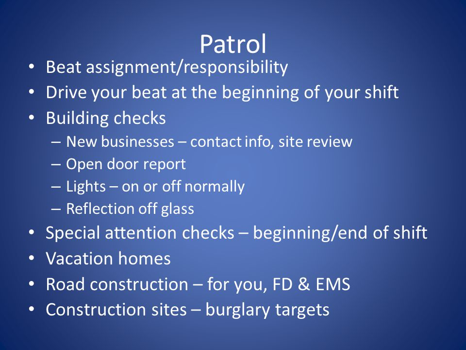 Patrol Beat assignment/responsibility Drive your beat at the beginning of your shift Building checks – New businesses – contact info, site review – Open door report – Lights – on or off normally – Reflection off glass Special attention checks – beginning/end of shift Vacation homes Road construction – for you, FD & EMS Construction sites – burglary targets