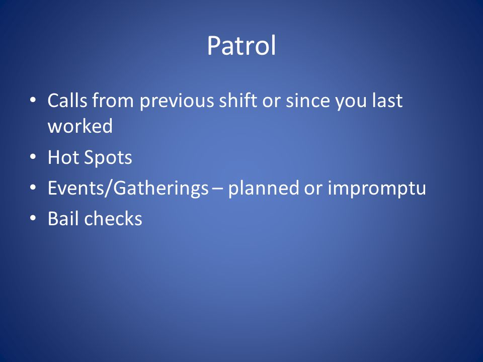 Patrol Calls from previous shift or since you last worked Hot Spots Events/Gatherings – planned or impromptu Bail checks