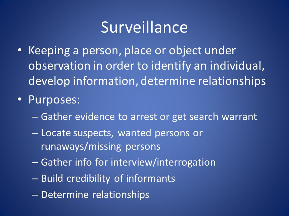 Surveillance Keeping a person, place or object under observation in order to identify an individual, develop information, determine relationships Purp