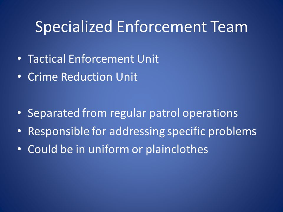 Specialized Enforcement Team Tactical Enforcement Unit Crime Reduction Unit Separated from regular patrol operations Responsible for addressing specific problems Could be in uniform or plainclothes