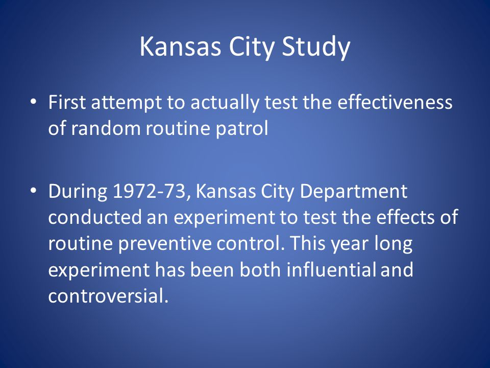 Kansas City Study First attempt to actually test the effectiveness of random routine patrol During 1972-73, Kansas City Department conducted an experiment to test the effects of routine preventive control.