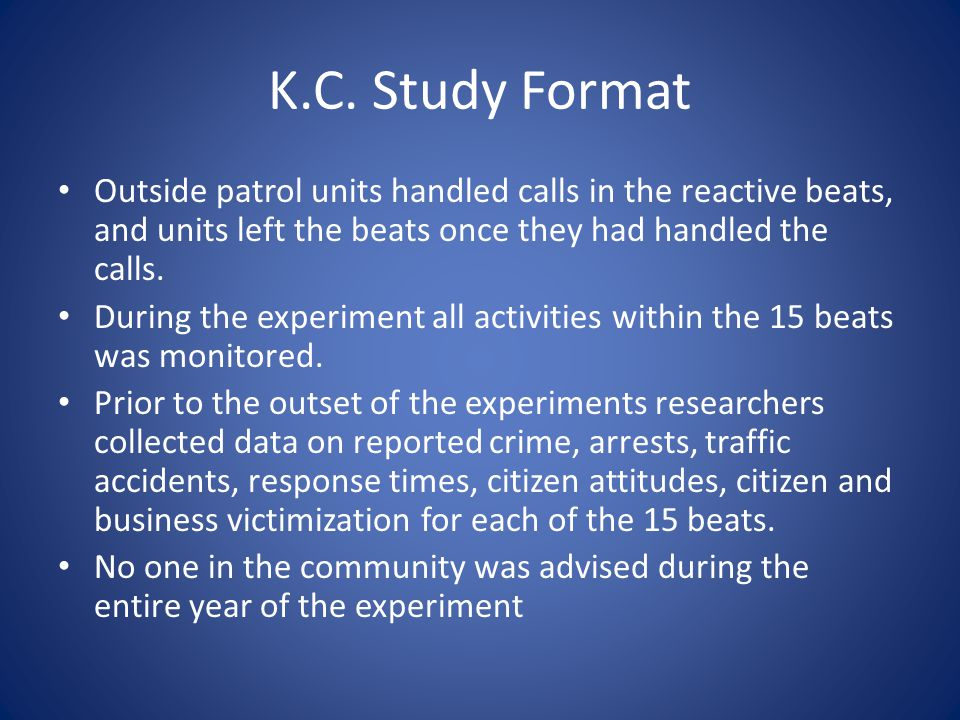 K.C. Study Format Outside patrol units handled calls in the reactive beats, and units left the beats once they had handled the calls. During the exper