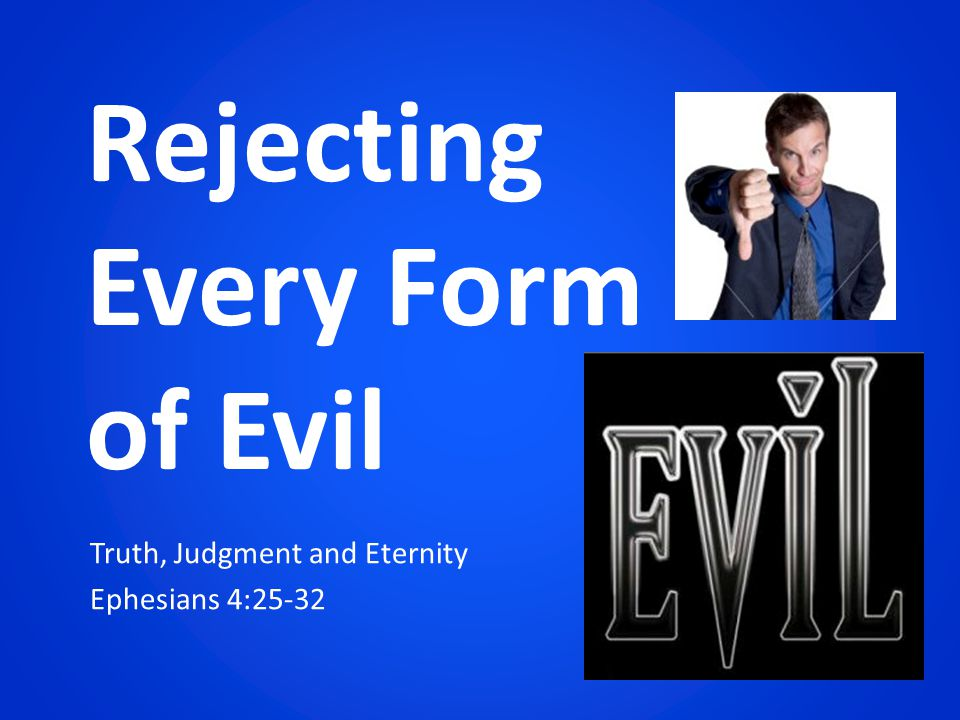 Truth, Judgment and Eternity Ephesians 4:25-32 Rejecting Every Form of Evil
