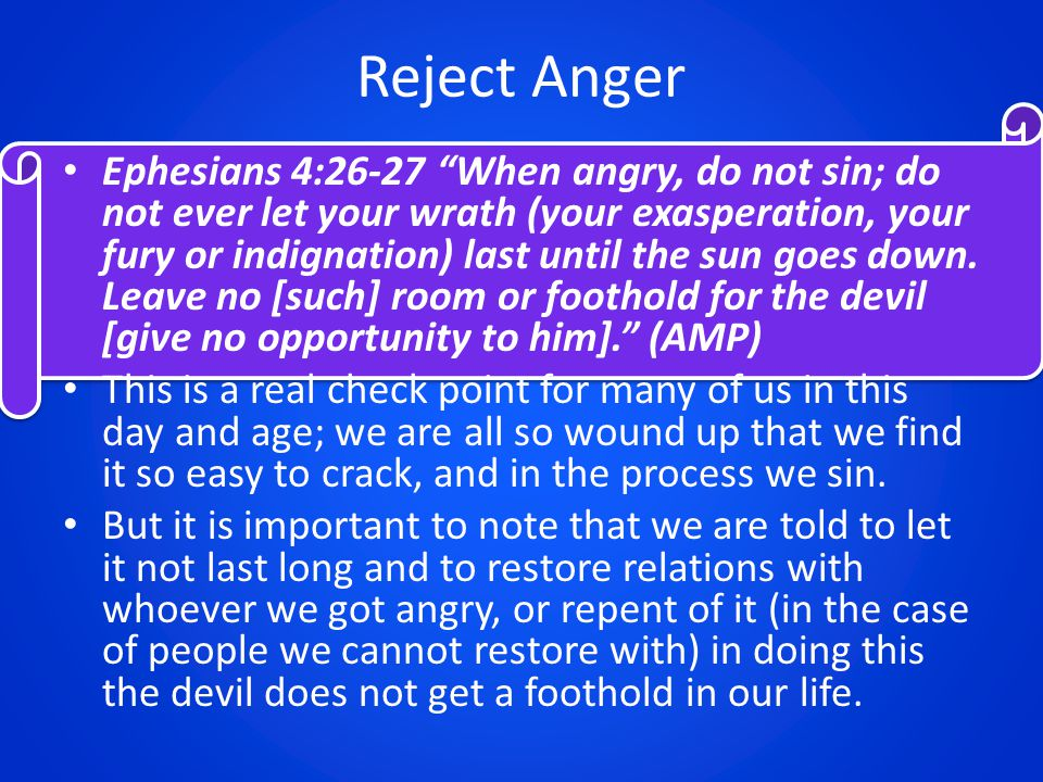 "Reject Anger Ephesians 4:26-27 ""When angry, do not sin; do not ever let your wrath (your exasperation, your fury or indignation) last until the sun go"