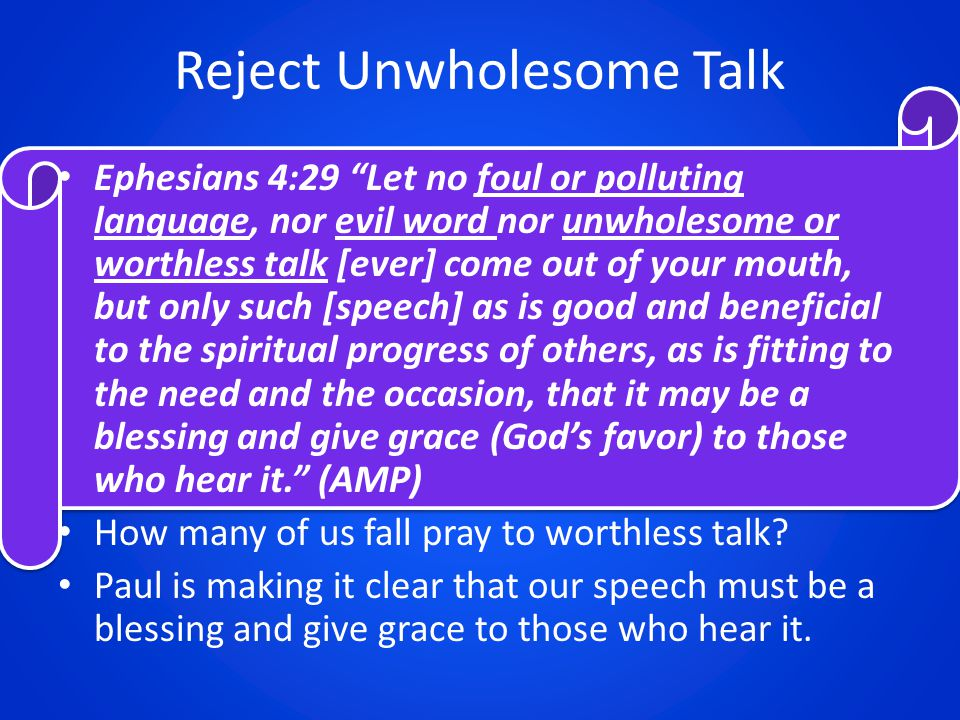 "Reject Unwholesome Talk Ephesians 4:29 ""Let no foul or polluting language, nor evil word nor unwholesome or worthless talk [ever] come out of your mou"