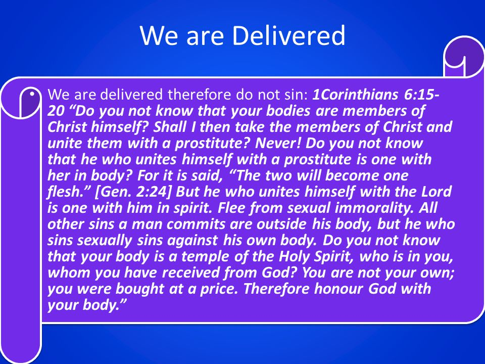 "We are Delivered We are delivered therefore do not sin: 1Corinthians 6:15- 20 ""Do you not know that your bodies are members of Christ himself? Shall I"