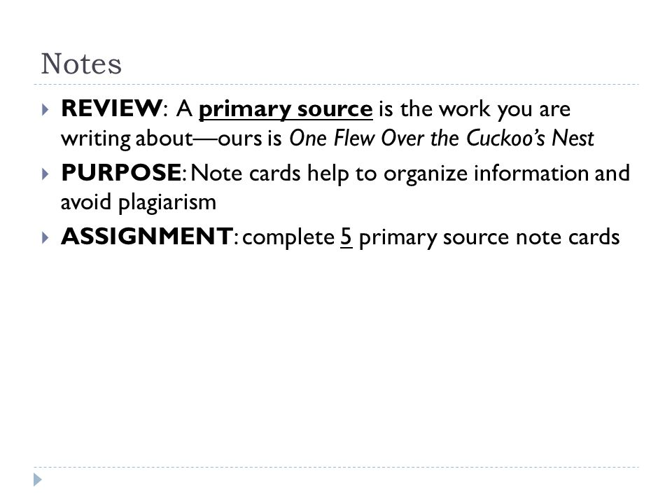 Notes  REVIEW: A primary source is the work you are writing about—ours is One Flew Over the Cuckoo's Nest  PURPOSE: Note cards help to organize information and avoid plagiarism  ASSIGNMENT: complete 5 primary source note cards