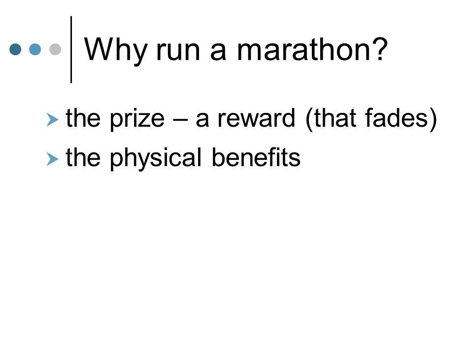 Why run a marathon?  the prize – a reward (that fades)  the physical benefits
