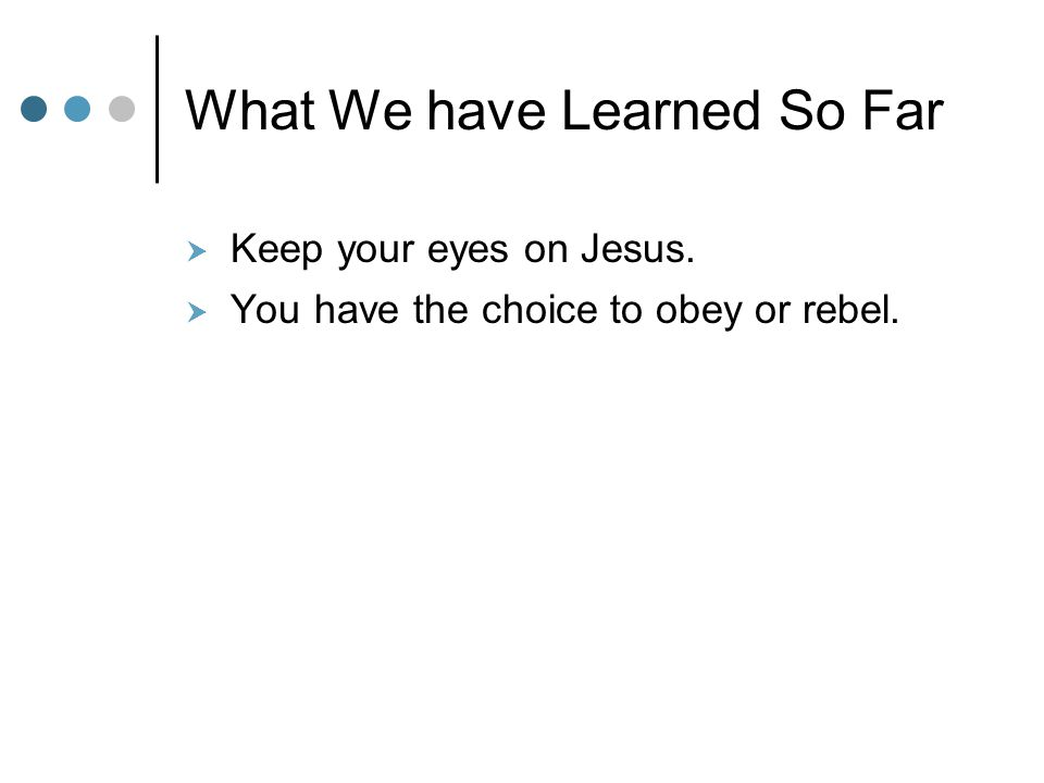 What We have Learned So Far  Keep your eyes on Jesus.  You have the choice to obey or rebel.