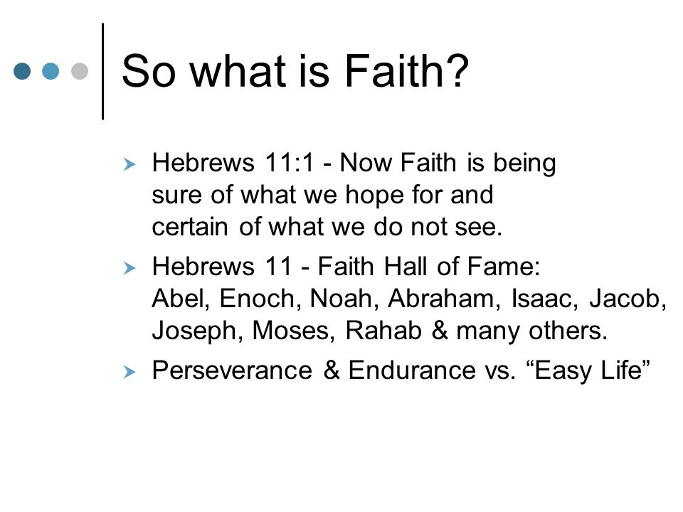 So what is Faith?  Hebrews 11:1 - Now Faith is being sure of what we hope for and certain of what we do not see.  Hebrews 11 - Faith Hall of Fame: A