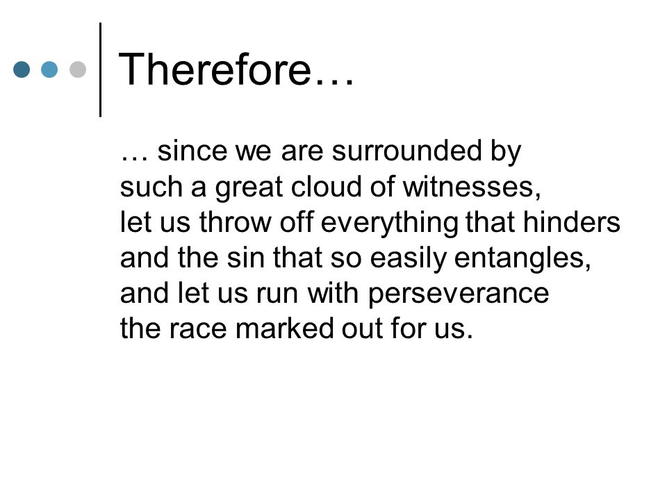 Therefore… … since we are surrounded by such a great cloud of witnesses, let us throw off everything that hinders and the sin that so easily entangles, and let us run with perseverance the race marked out for us.