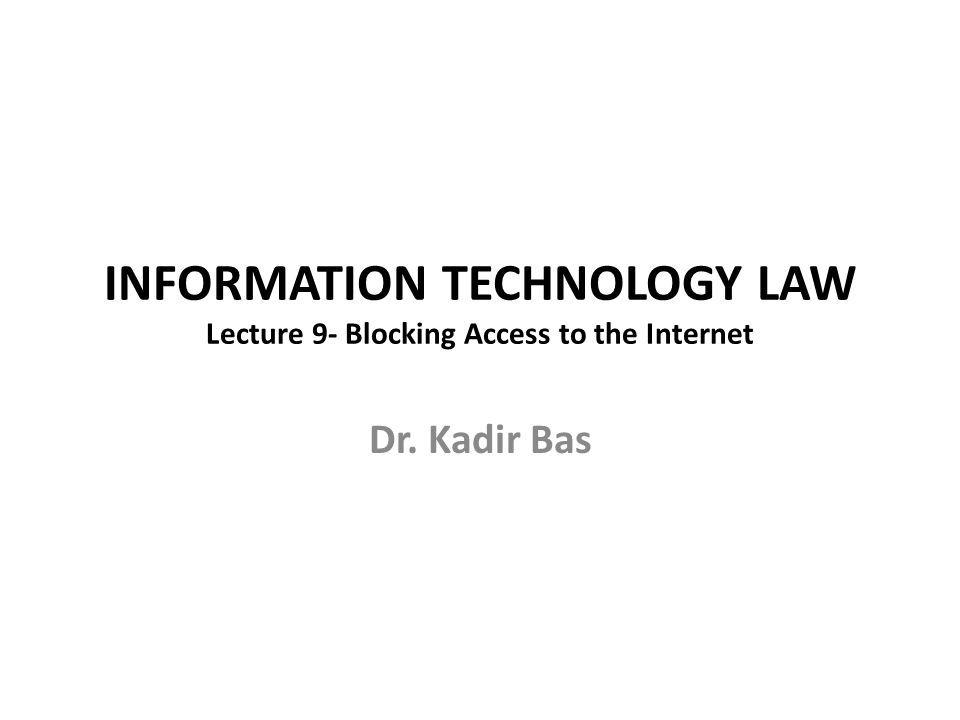 INFORMATION TECHNOLOGY LAW Lecture 9- Blocking Access to the Internet Dr. Kadir Bas