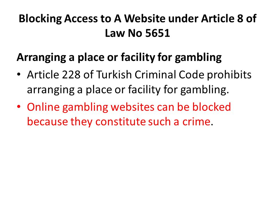 Blocking Access to A Website under Article 8 of Law No 5651 Arranging a place or facility for gambling Article 228 of Turkish Criminal Code prohibits arranging a place or facility for gambling.