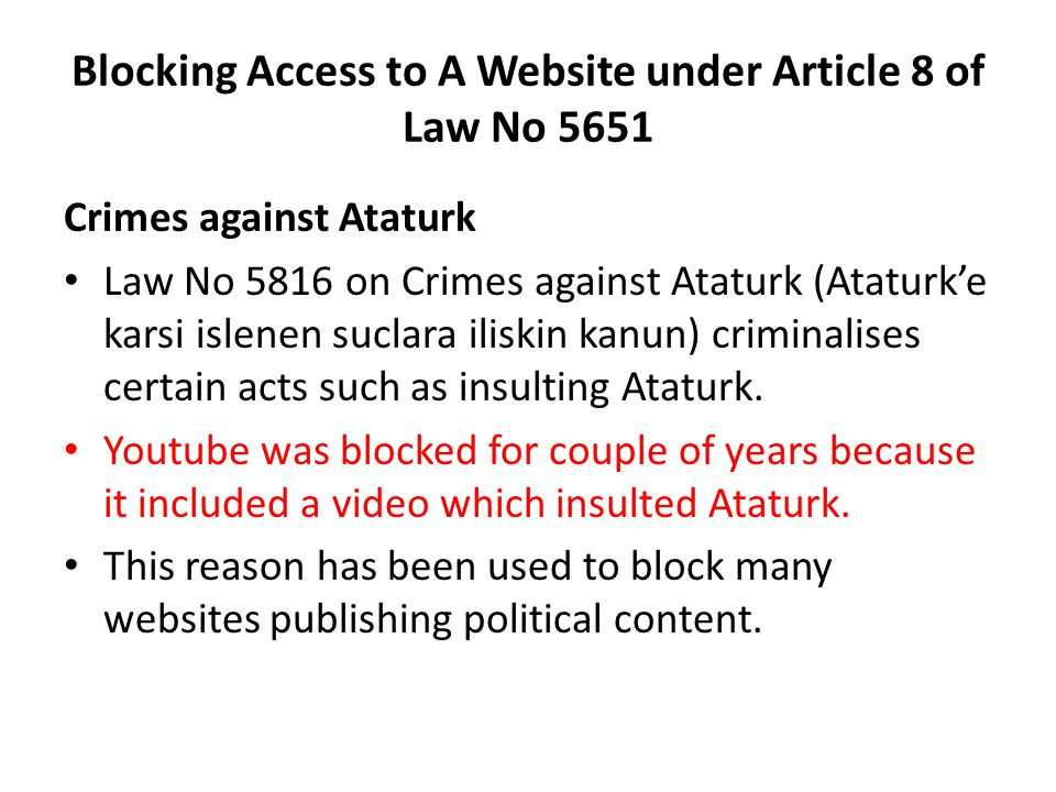 Blocking Access to A Website under Article 8 of Law No 5651 Crimes against Ataturk Law No 5816 on Crimes against Ataturk (Ataturk'e karsi islenen suclara iliskin kanun) criminalises certain acts such as insulting Ataturk.