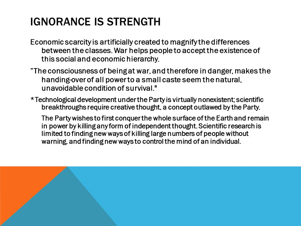 IGNORANCE IS STRENGTH Economic scarcity is artificially created to magnify the differences between the classes. War helps people to accept the existen