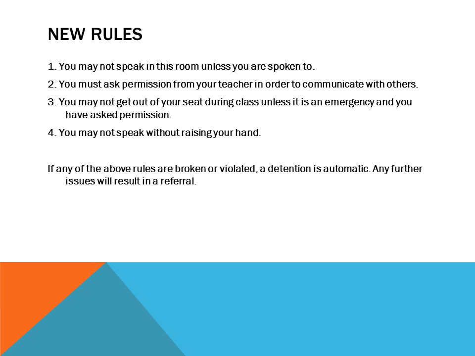 NEW RULES 1. You may not speak in this room unless you are spoken to. 2. You must ask permission from your teacher in order to communicate with others