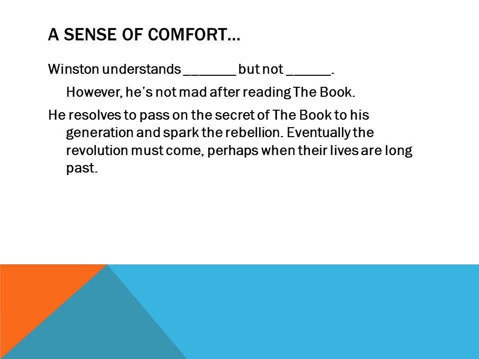 A SENSE OF COMFORT… Winston understands _______ but not ______. However, he's not mad after reading The Book. He resolves to pass on the secret of The