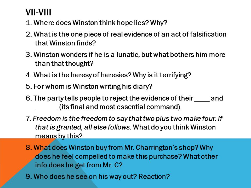 VII-VIII 1. Where does Winston think hope lies? Why? 2. What is the one piece of real evidence of an act of falsification that Winston finds? 3. Winst