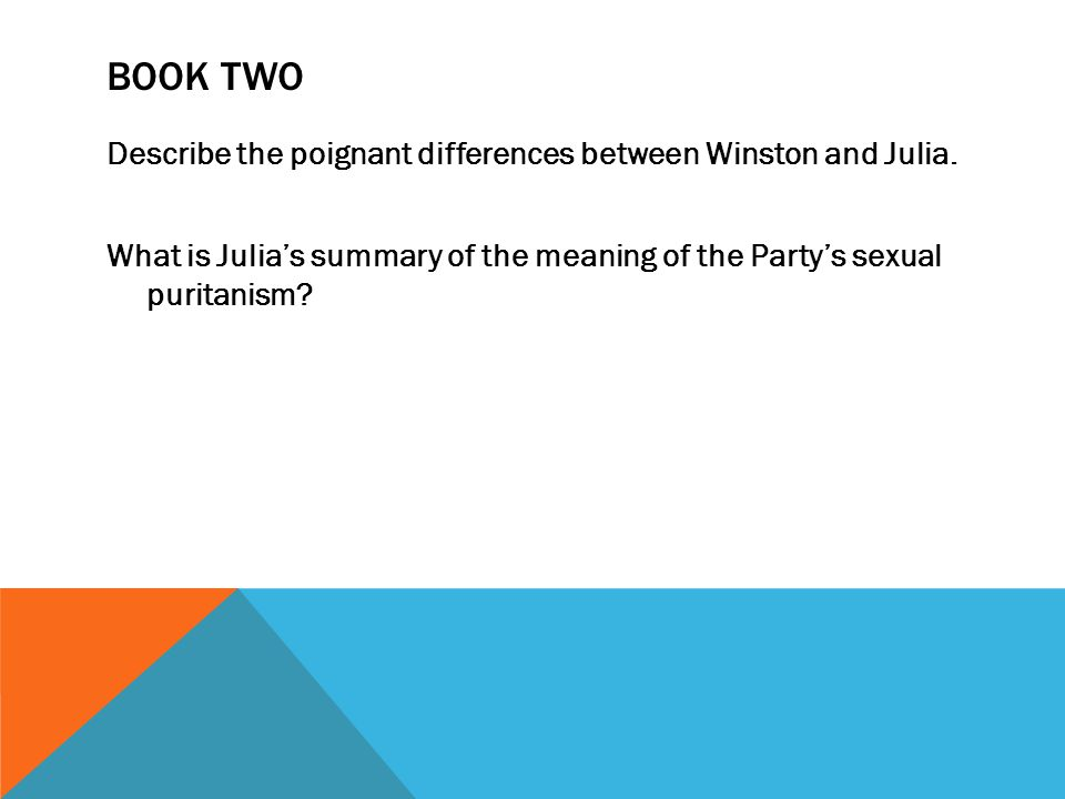 BOOK TWO Describe the poignant differences between Winston and Julia. What is Julia's summary of the meaning of the Party's sexual puritanism?