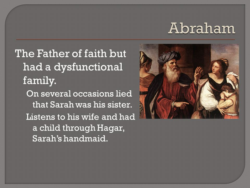The Father of faith but had a dysfunctional family.