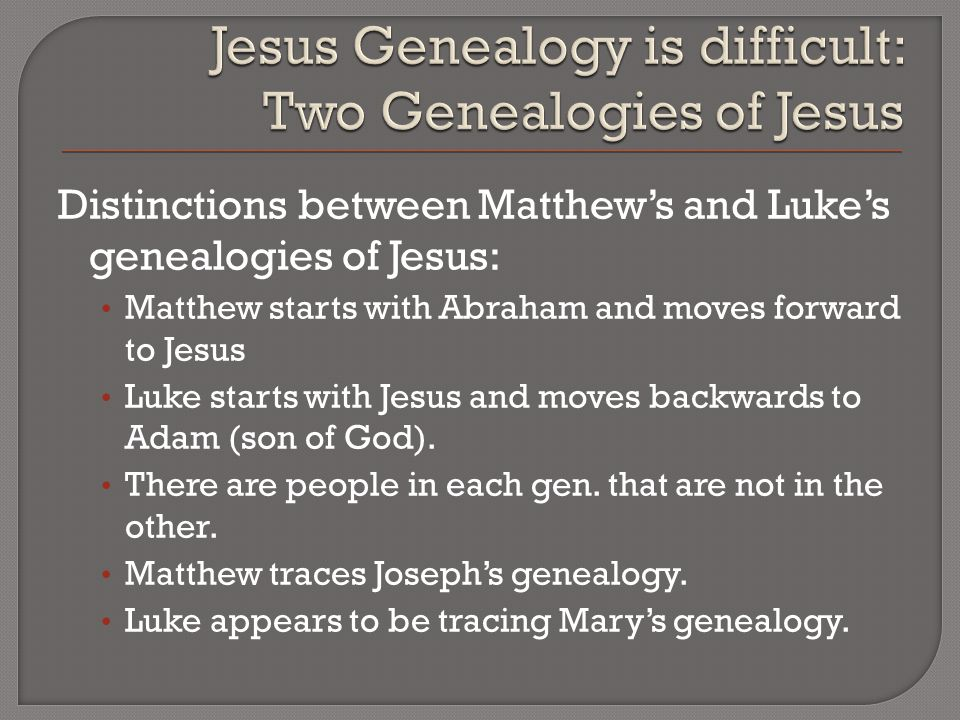 Distinctions between Matthew's and Luke's genealogies of Jesus: Matthew starts with Abraham and moves forward to Jesus Luke starts with Jesus and moves backwards to Adam (son of God).