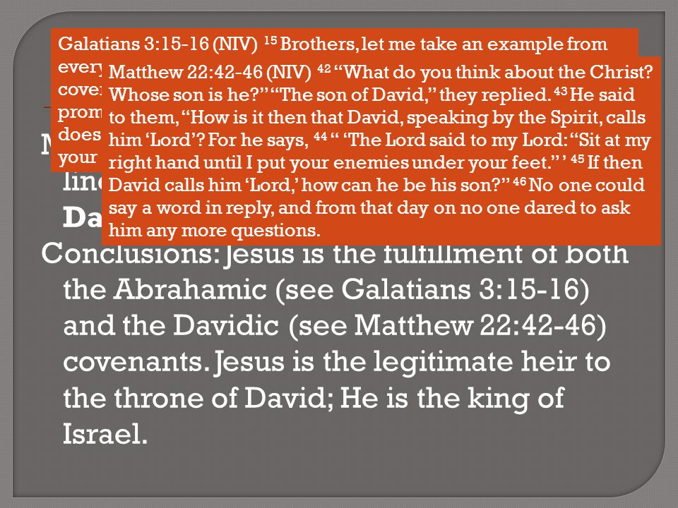 Matthew is careful to show that our Lord's lineage makes Him both a son of David, and a son of Abraham : Conclusions: Jesus is the fulfillment of both the Abrahamic (see Galatians 3:15-16) and the Davidic (see Matthew 22:42-46) covenants.