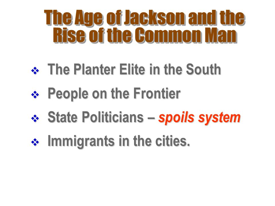 The Age of Jackson and the Rise of the Common Man  The Planter Elite in the South  People on the Frontier  State Politicians – spoils system  Immi