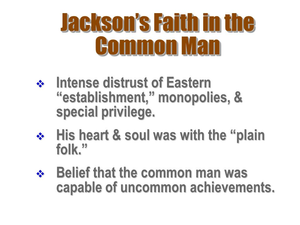 "Jackson's Faith in the Common Man IIIIntense distrust of Eastern ""establishment,"" monopolies, & special privilege. HHHHis heart & soul was wit"
