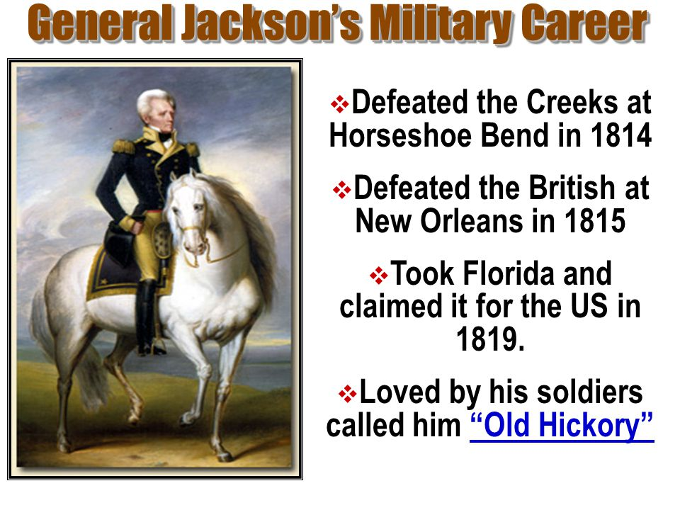 General Jackson's Military Career  Defeated the Creeks at Horseshoe Bend in 1814  Defeated the British at New Orleans in 1815  Took Florida and cla