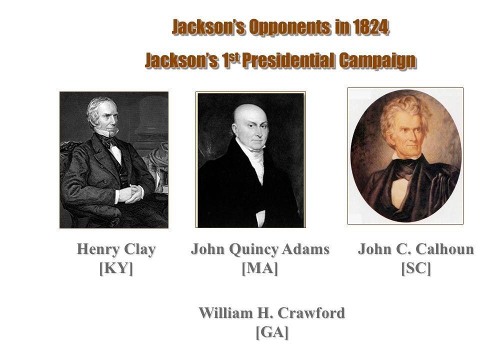 Jackson's Opponents in 1824 Jackson's 1 st Presidential Campaign Jackson's Opponents in 1824 Jackson's 1 st Presidential Campaign Henry Clay [KY] John Quincy Adams [MA] John C.