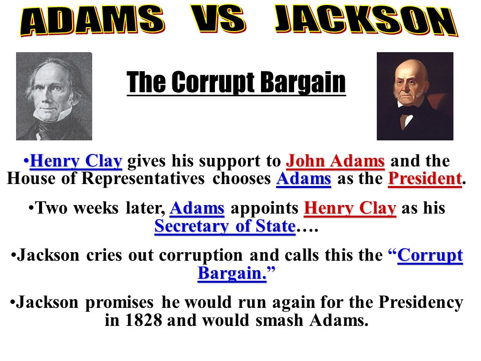 The Corrupt Bargain Henry ClayJohn Adams AdamsPresidentHenry Clay gives his support to John Adams and the House of Representatives chooses Adams as th