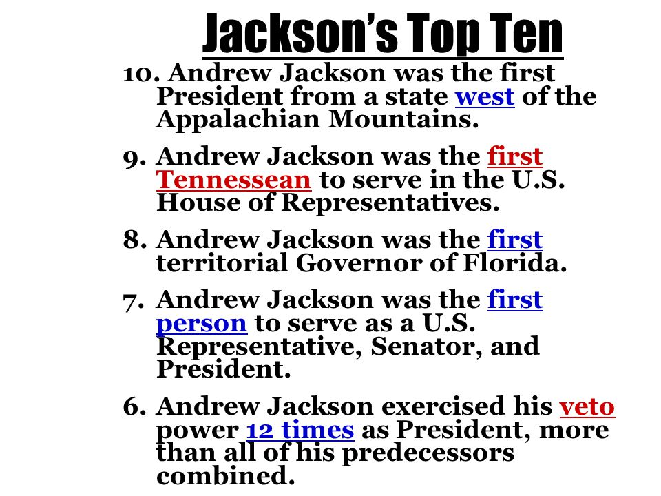 Jackson's Top Ten 10. Andrew Jackson was the first President from a state west of the Appalachian Mountains. 9. Andrew Jackson was the first Tennessea