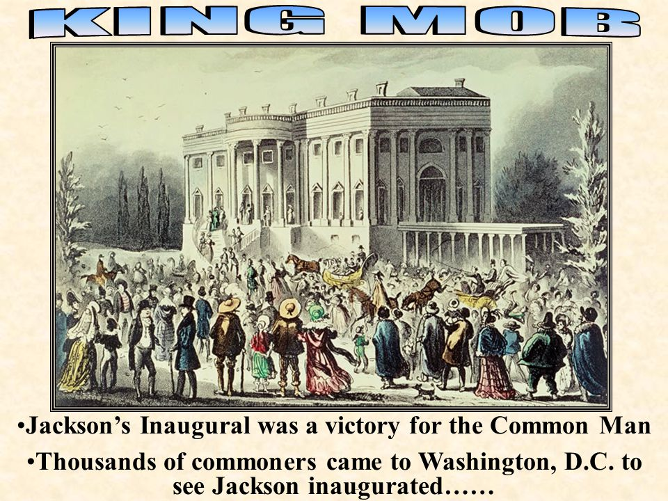 Inaugural Jackson's Inaugural was a victory for the Common Man Thousands of commoners came to Washington, D.C. to see Jackson inaugurated……