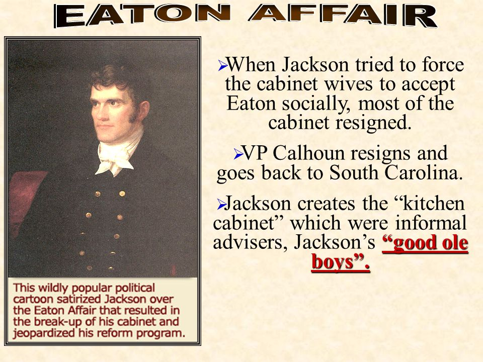  When Jackson tried to force the cabinet wives to accept Eaton socially, most of the cabinet resigned.  VP Calhoun resigns and goes back to South Ca