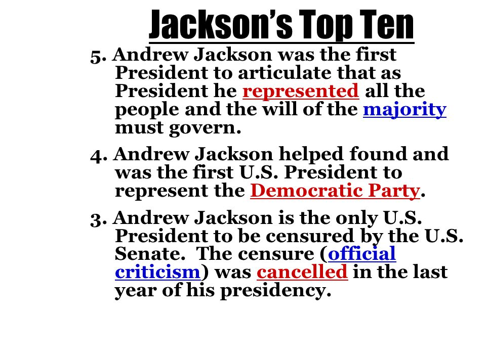 Jackson's Top Ten 5. Andrew Jackson was the first President to articulate that as President he represented all the people and the will of the majority