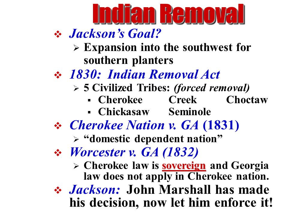 Indian Removal  Jackson's Goal?  Expansion into the southwest for southern planters  1830: Indian Removal Act  5 Civilized Tribes: (forced removal