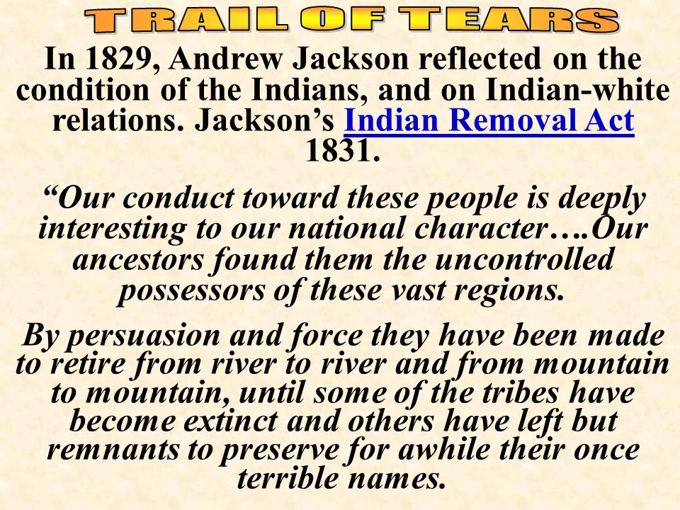 "In 1829, Andrew Jackson reflected on the condition of the Indians, and on Indian-white relations. Jackson's Indian Removal Act 1831. ""Our conduct towa"